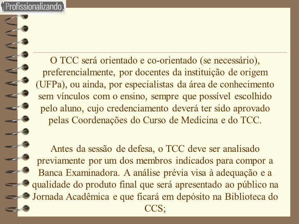 O TCC será orientado e co-orientado (se necessário), preferencialmente, por docentes da instituição de origem (UFPa), ou ainda, por especialistas da área de conhecimento sem vínculos com o ensino, sempre que possível escolhido pelo aluno, cujo credenciamento deverá ter sido aprovado pelas Coordenações do Curso de Medicina e do TCC.