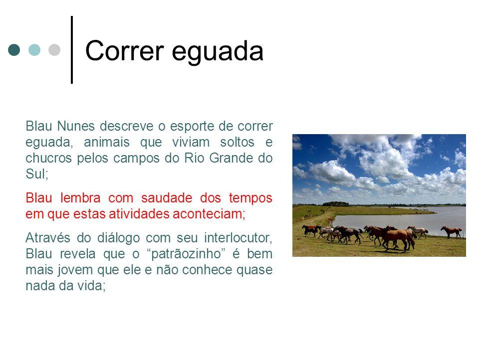 Correr eguada Blau Nunes descreve o esporte de correr eguada, animais que viviam soltos e chucros pelos campos do Rio Grande do Sul;