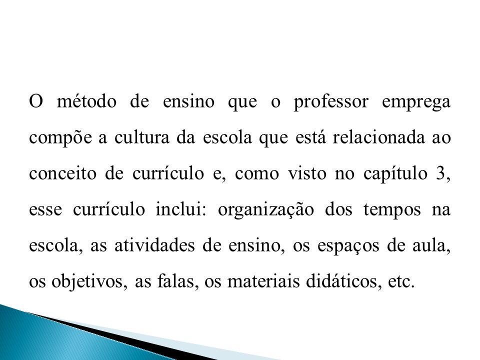 O método de ensino que o professor emprega compõe a cultura da escola que está relacionada ao conceito de currículo e, como visto no capítulo 3, esse currículo inclui: organização dos tempos na escola, as atividades de ensino, os espaços de aula, os objetivos, as falas, os materiais didáticos, etc.