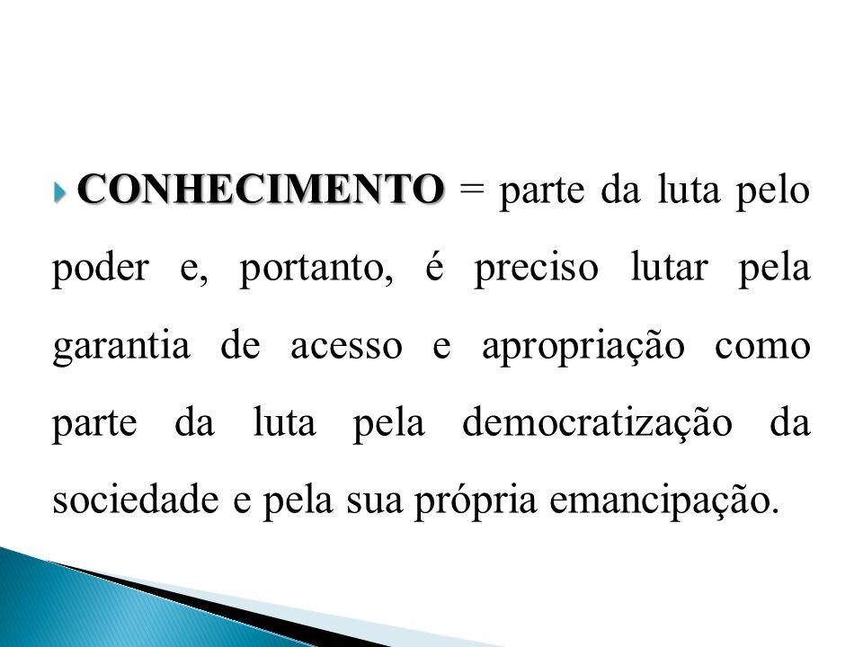 CONHECIMENTO = parte da luta pelo poder e, portanto, é preciso lutar pela garantia de acesso e apropriação como parte da luta pela democratização da sociedade e pela sua própria emancipação.