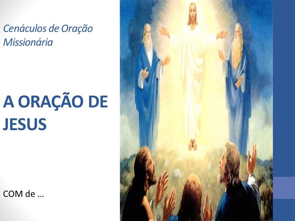 Cenáculos de Oração Missionária A ORAÇÃO DE JESUS
