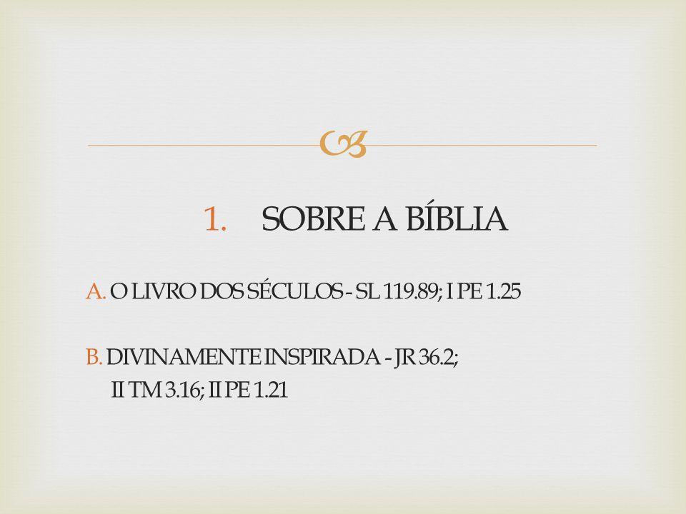 1. SOBRE A BÍBLIA A. O LIVRO DOS SÉCULOS - SL 119. 89; I PE 1. 25 B