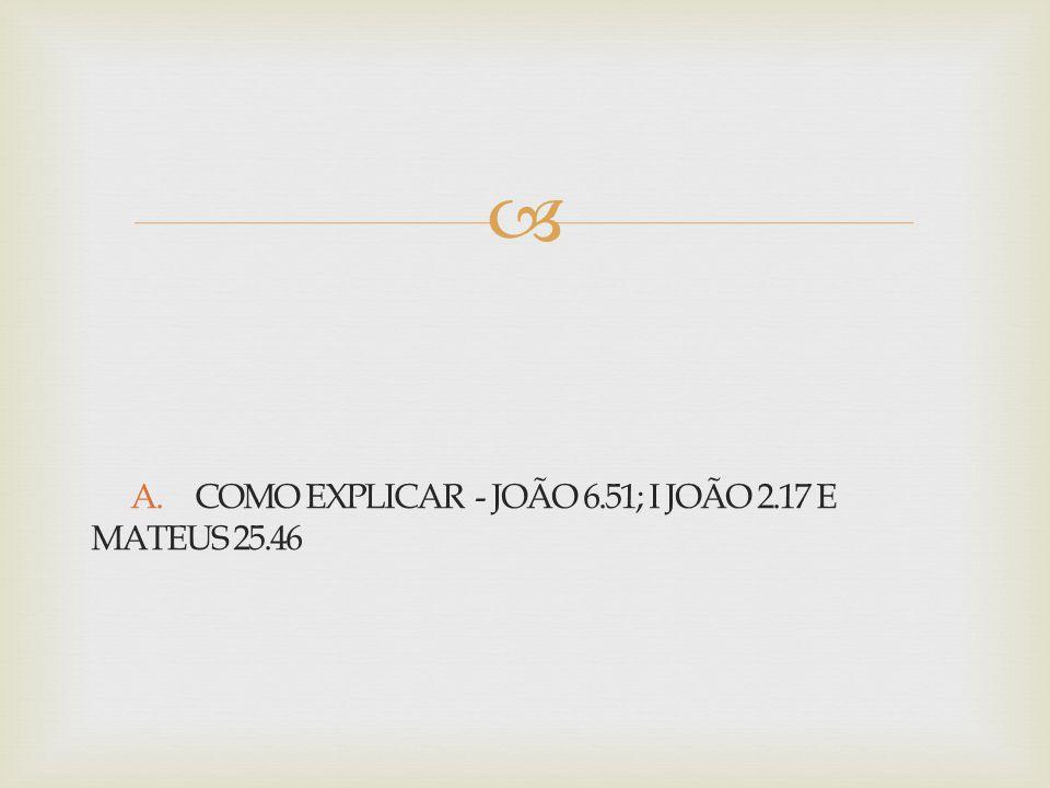 A. COMO EXPLICAR - JOÃO 6.51; I JOÃO 2.17 E MATEUS 25.46