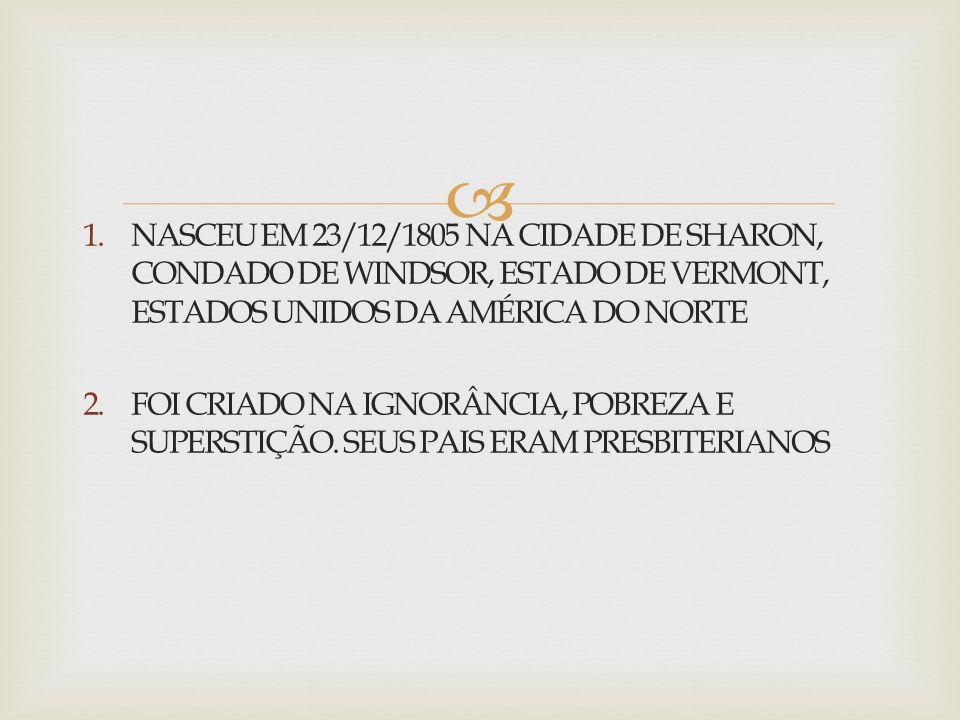 NASCEU EM 23/12/1805 NA CIDADE DE SHARON, CONDADO DE WINDSOR, ESTADO DE VERMONT, ESTADOS UNIDOS DA AMÉRICA DO NORTE