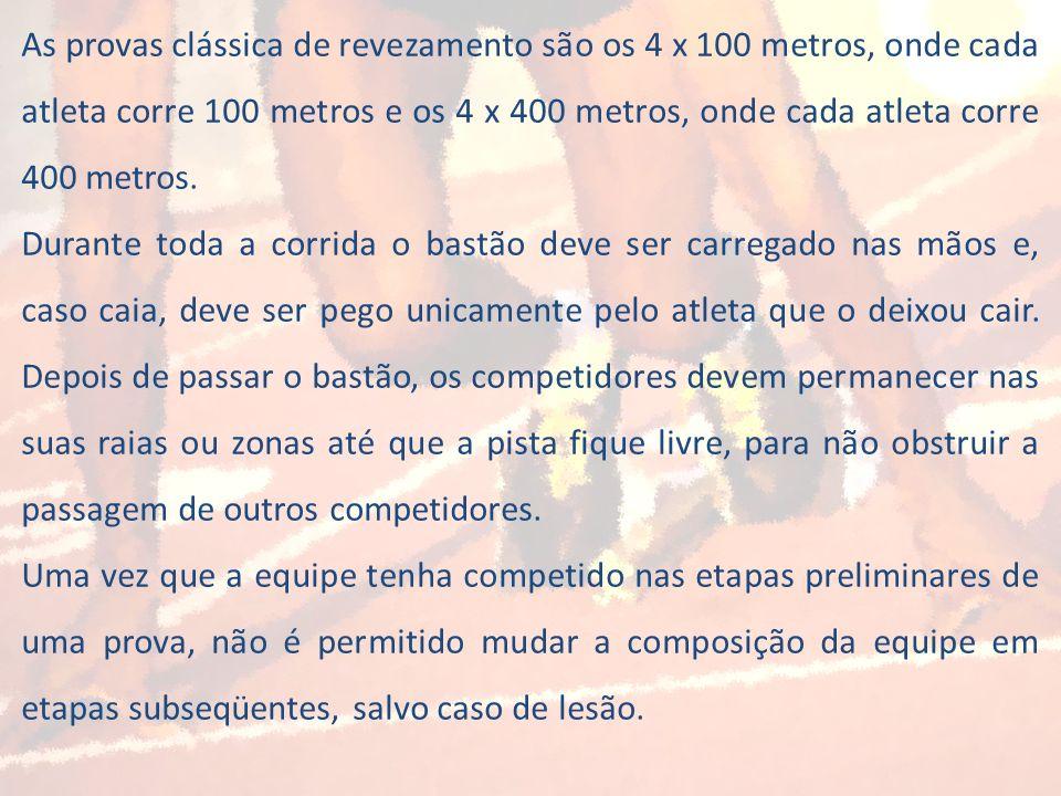 As provas clássica de revezamento são os 4 x 100 metros, onde cada atleta corre 100 metros e os 4 x 400 metros, onde cada atleta corre 400 metros.