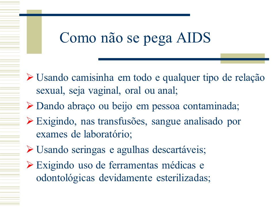 Como não se pega AIDS Usando camisinha em todo e qualquer tipo de relação sexual, seja vaginal, oral ou anal;