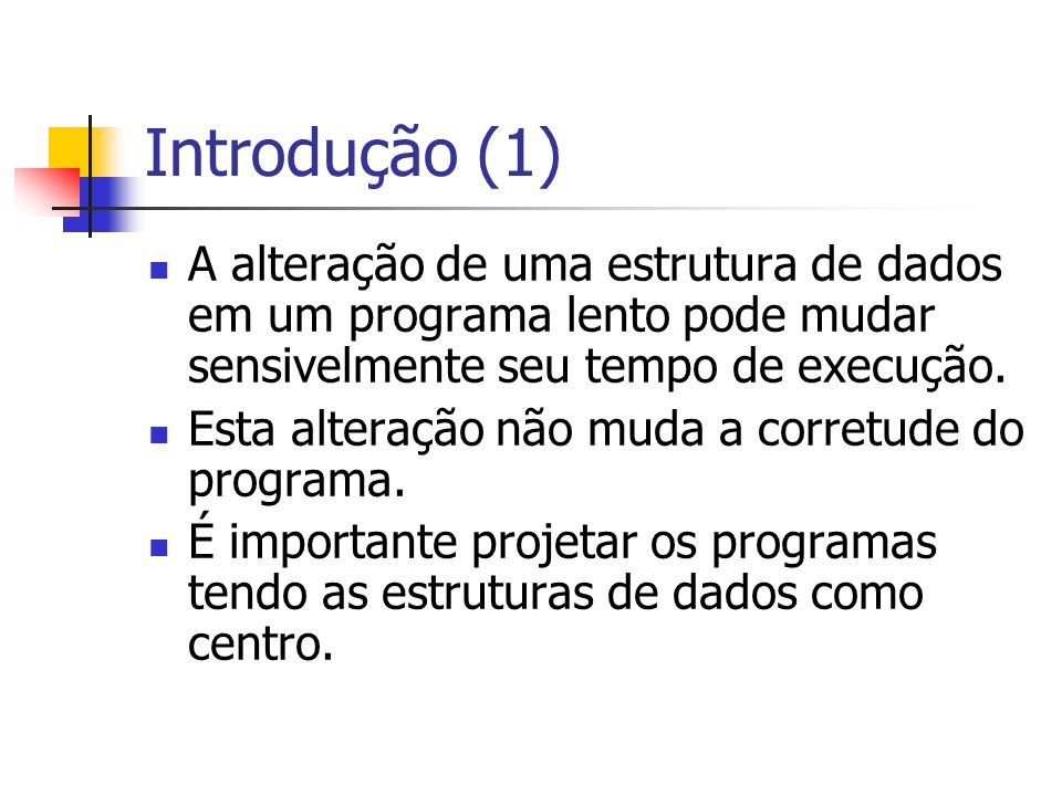 Introdução (1) A alteração de uma estrutura de dados em um programa lento pode mudar sensivelmente seu tempo de execução.