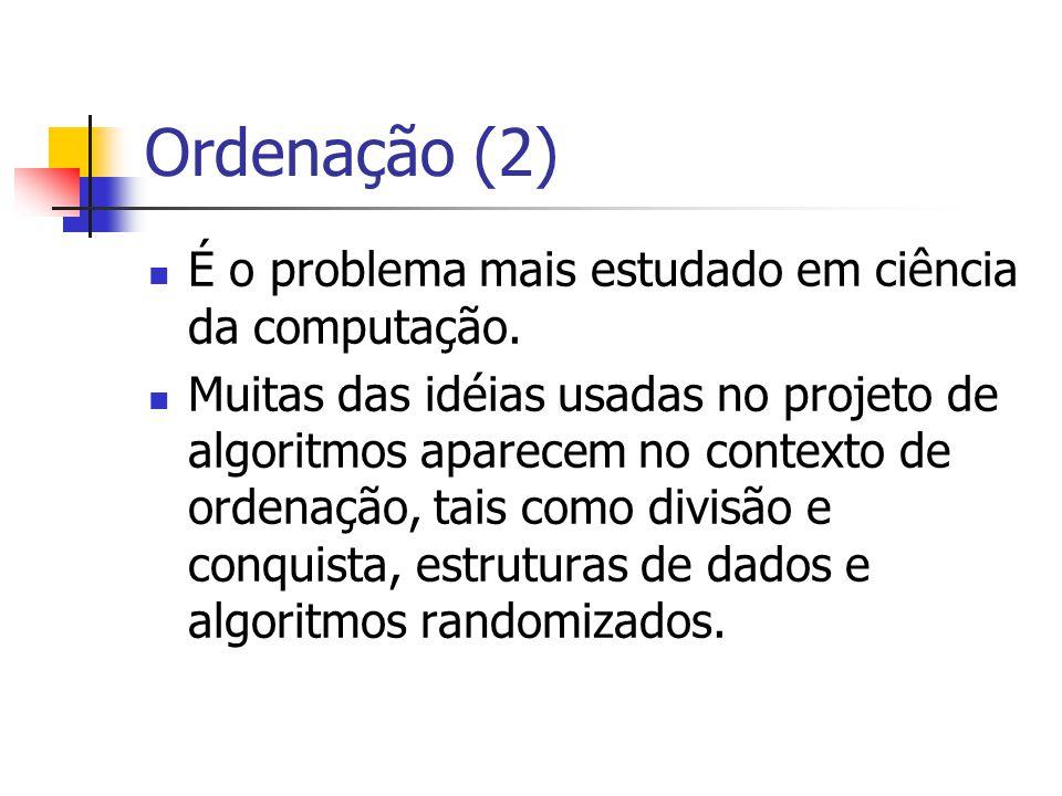 Ordenação (2) É o problema mais estudado em ciência da computação.
