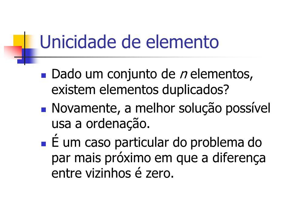 Unicidade de elemento Dado um conjunto de n elementos, existem elementos duplicados Novamente, a melhor solução possível usa a ordenação.