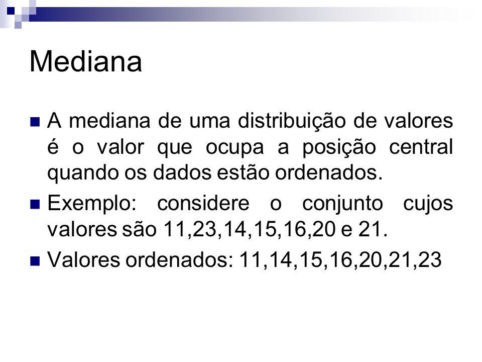 Mediana A mediana de uma distribuição de valores é o valor que ocupa a posição central quando os dados estão ordenados.