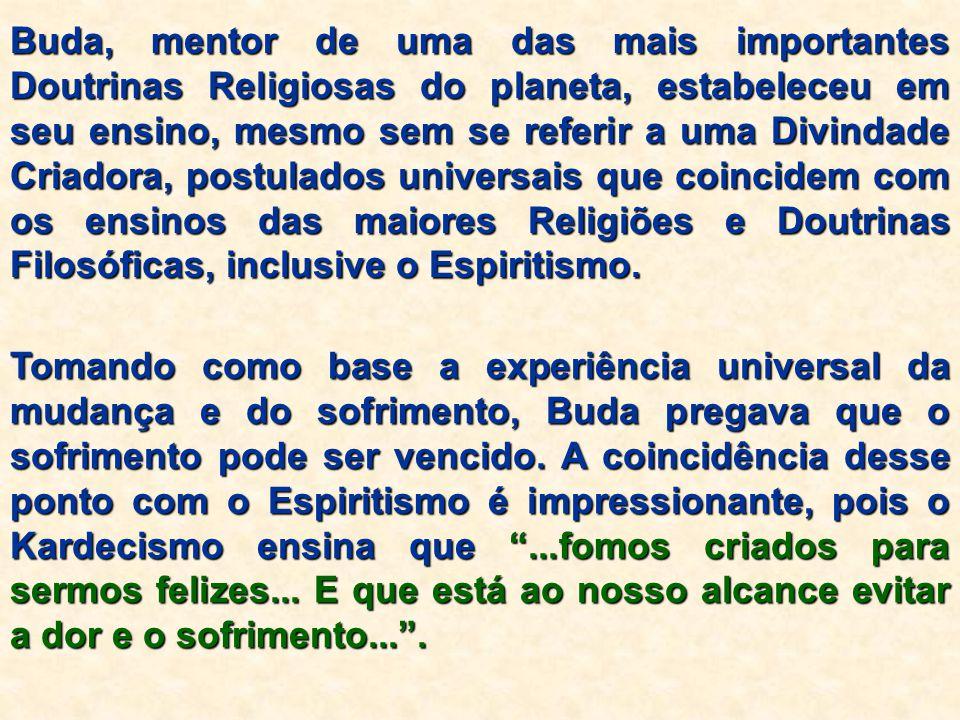 Buda, mentor de uma das mais importantes Doutrinas Religiosas do planeta, estabeleceu em seu ensino, mesmo sem se referir a uma Divindade Criadora, postulados universais que coincidem com os ensinos das maiores Religiões e Doutrinas Filosóficas, inclusive o Espiritismo.