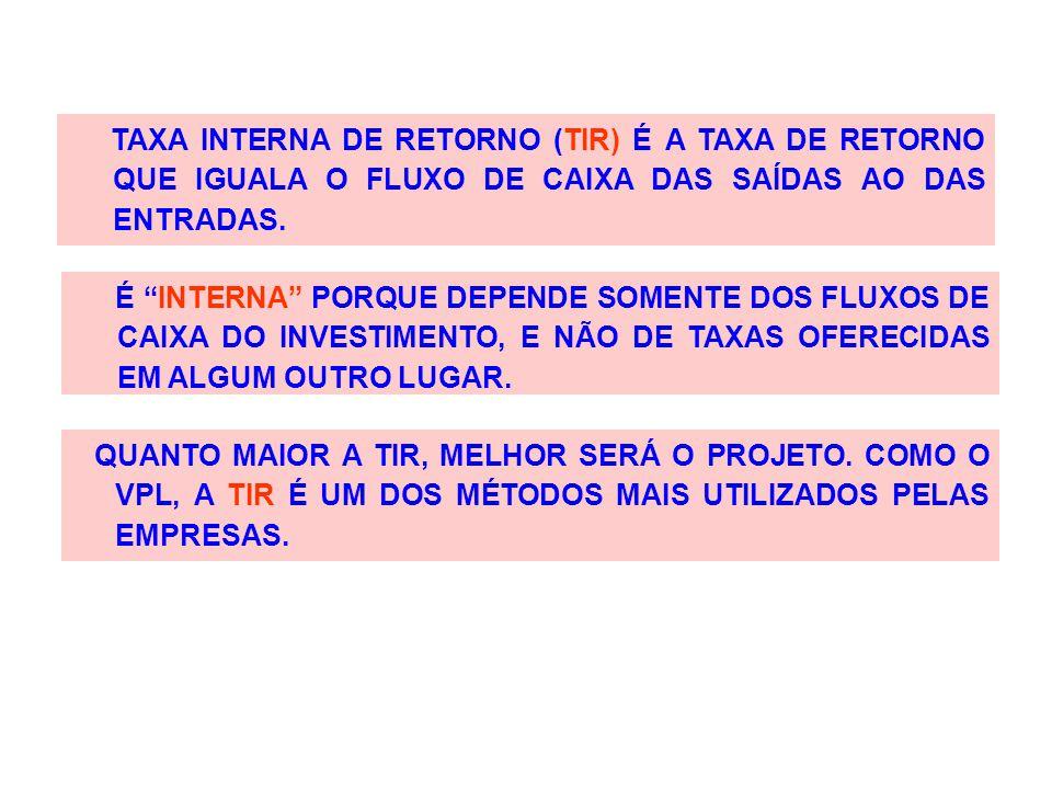 TAXA INTERNA DE RETORNO (TIR) É A TAXA DE RETORNO QUE IGUALA O FLUXO DE CAIXA DAS SAÍDAS AO DAS ENTRADAS.