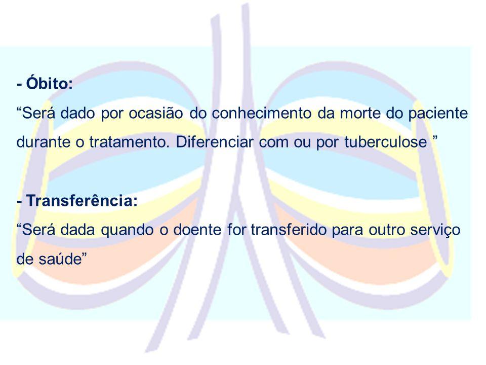 - Óbito: Será dado por ocasião do conhecimento da morte do paciente durante o tratamento. Diferenciar com ou por tuberculose