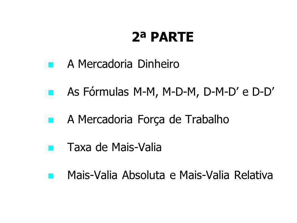 2ª PARTE A Mercadoria Dinheiro As Fórmulas M-M, M-D-M, D-M-D' e D-D'