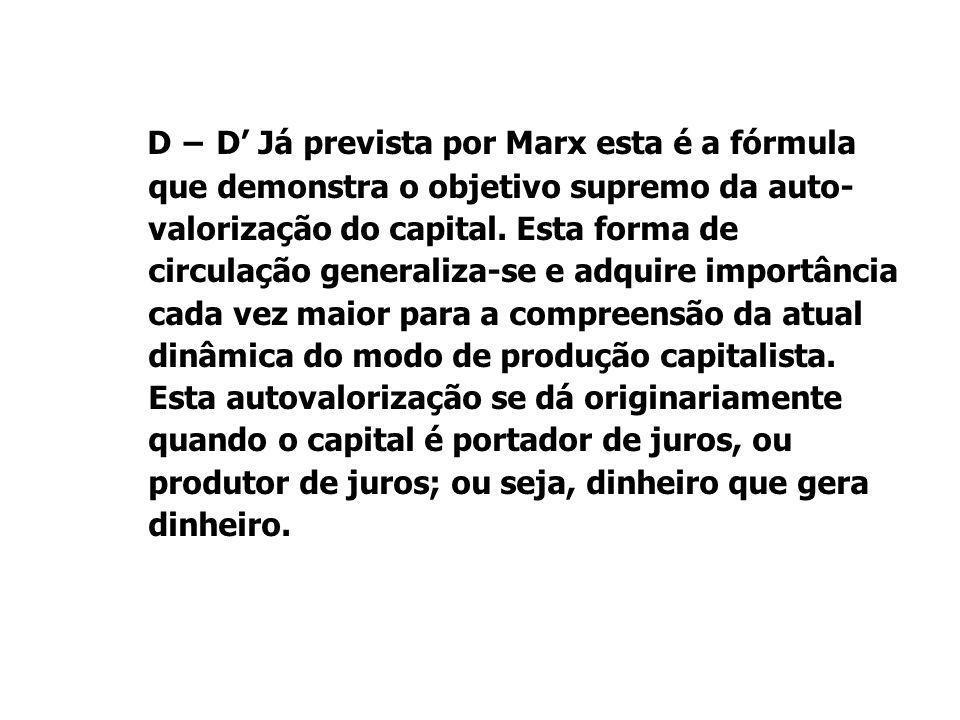 D − D' Já prevista por Marx esta é a fórmula que demonstra o objetivo supremo da auto-valorização do capital.