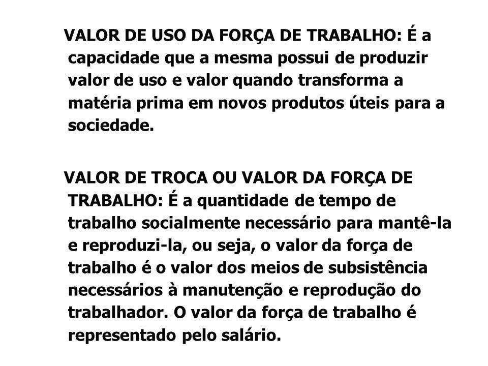 VALOR DE USO DA FORÇA DE TRABALHO: É a capacidade que a mesma possui de produzir valor de uso e valor quando transforma a matéria prima em novos produtos úteis para a sociedade.