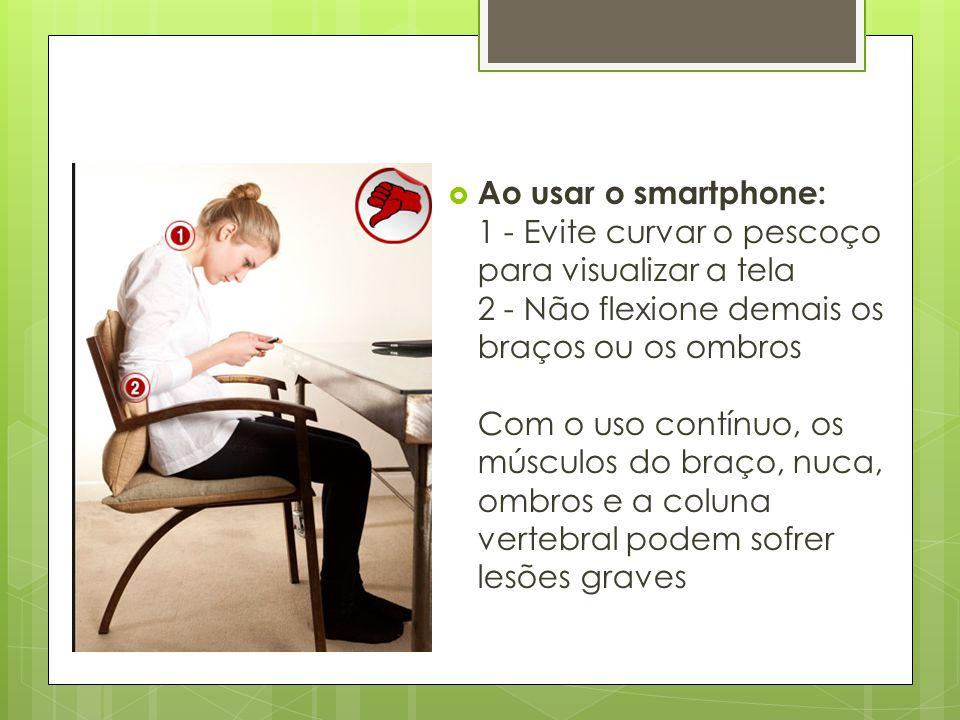 Ao usar o smartphone: 1 - Evite curvar o pescoço para visualizar a tela 2 - Não flexione demais os braços ou os ombros Com o uso contínuo, os músculos do braço, nuca, ombros e a coluna vertebral podem sofrer lesões graves