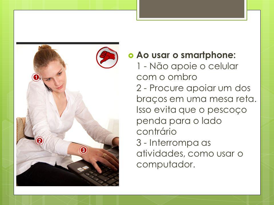 Ao usar o smartphone: 1 - Não apoie o celular com o ombro 2 - Procure apoiar um dos braços em uma mesa reta.