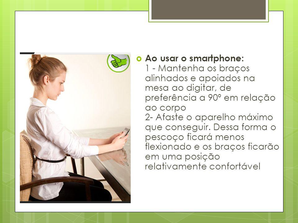 Ao usar o smartphone: 1 - Mantenha os braços alinhados e apoiados na mesa ao digitar, de preferência a 90º em relação ao corpo 2- Afaste o aparelho máximo que conseguir.