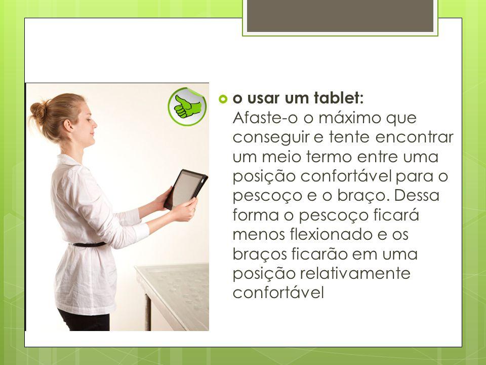 o usar um tablet: Afaste-o o máximo que conseguir e tente encontrar um meio termo entre uma posição confortável para o pescoço e o braço.