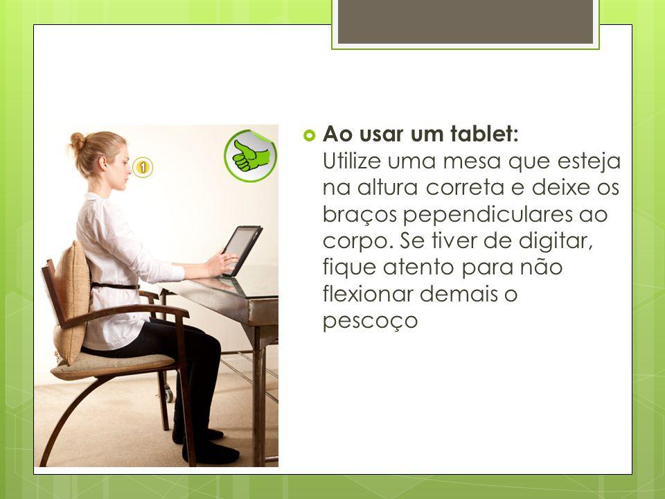 Ao usar um tablet: Utilize uma mesa que esteja na altura correta e deixe os braços pependiculares ao corpo.