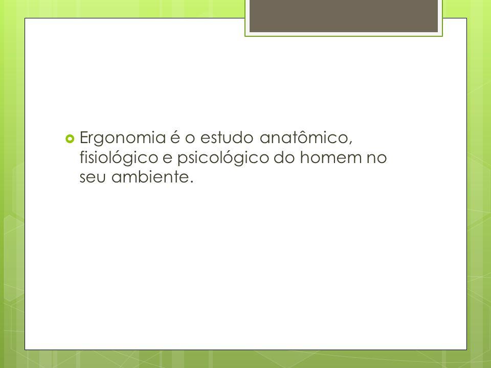 Ergonomia é o estudo anatômico, fisiológico e psicológico do homem no seu ambiente.