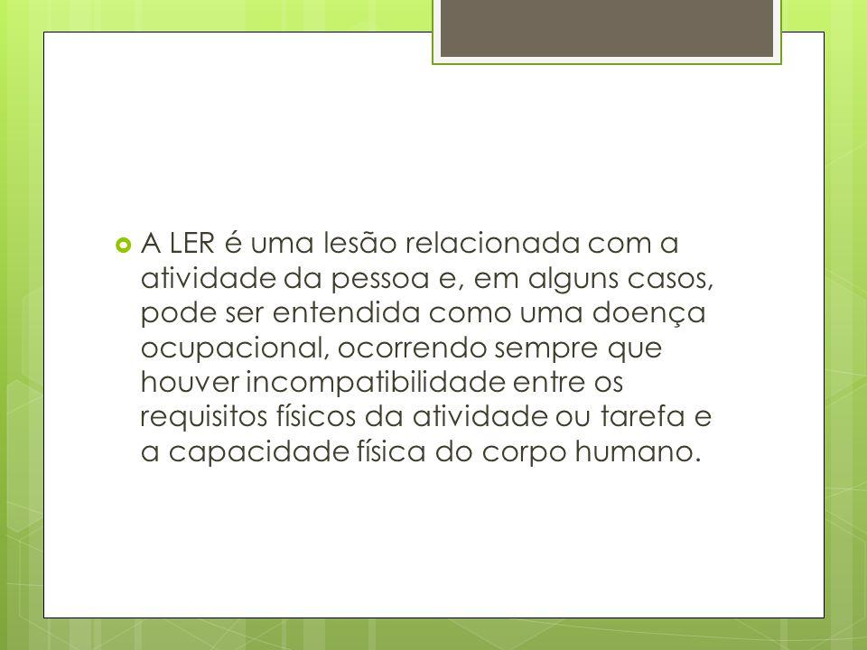 A LER é uma lesão relacionada com a atividade da pessoa e, em alguns casos, pode ser entendida como uma doença ocupacional, ocorrendo sempre que houver incompatibilidade entre os requisitos físicos da atividade ou tarefa e a capacidade física do corpo humano.