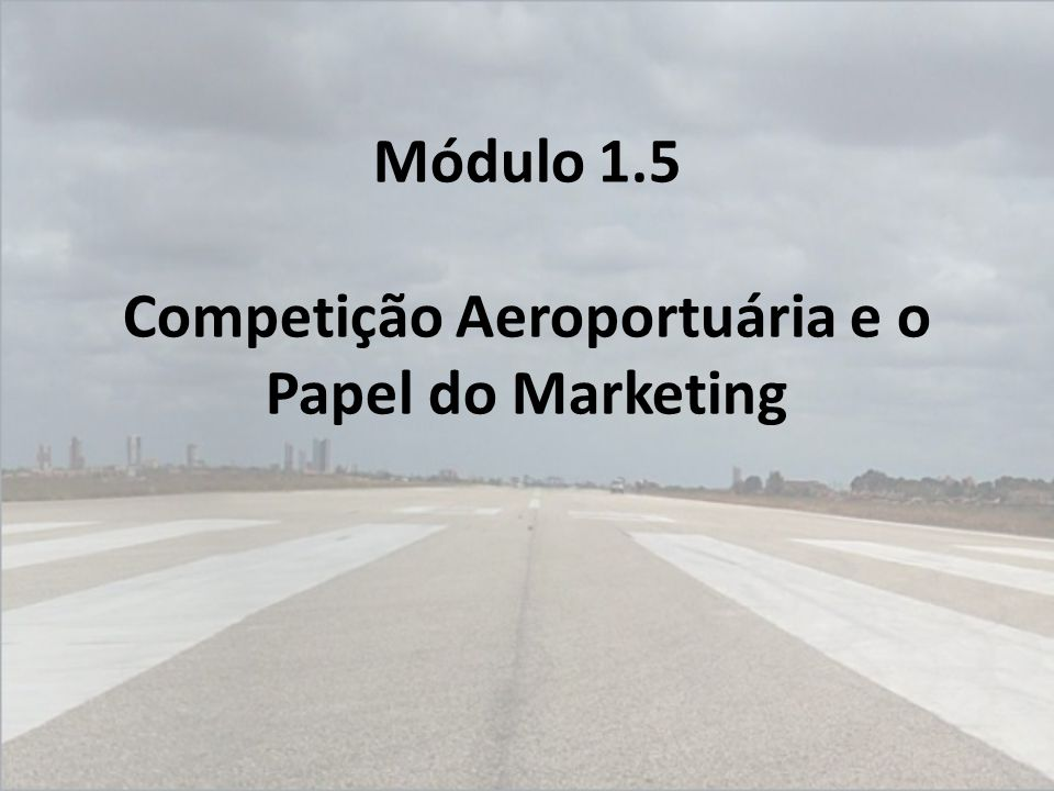 Módulo 1.5 Competição Aeroportuária e o Papel do Marketing