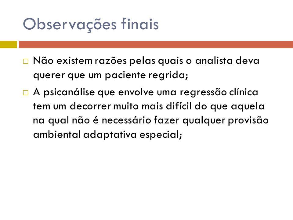 Observações finais Não existem razões pelas quais o analista deva querer que um paciente regrida;