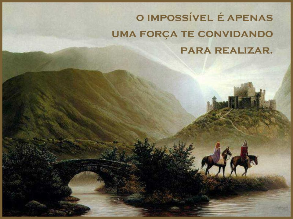o impossível é apenas uma força te convidando para realizar.