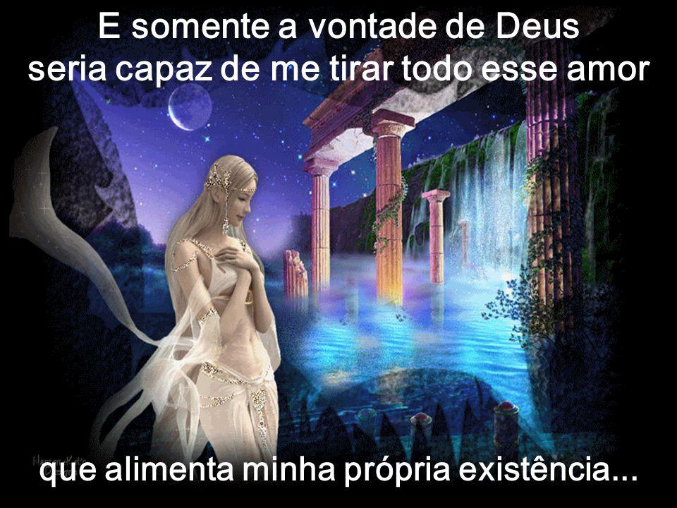 E somente a vontade de Deus seria capaz de me tirar todo esse amor