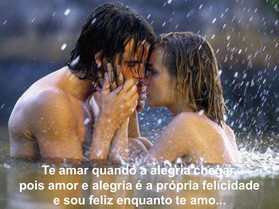 Te amar quando a alegria chegar, pois amor e alegria é a própria felicidade e sou feliz enquanto te amo...
