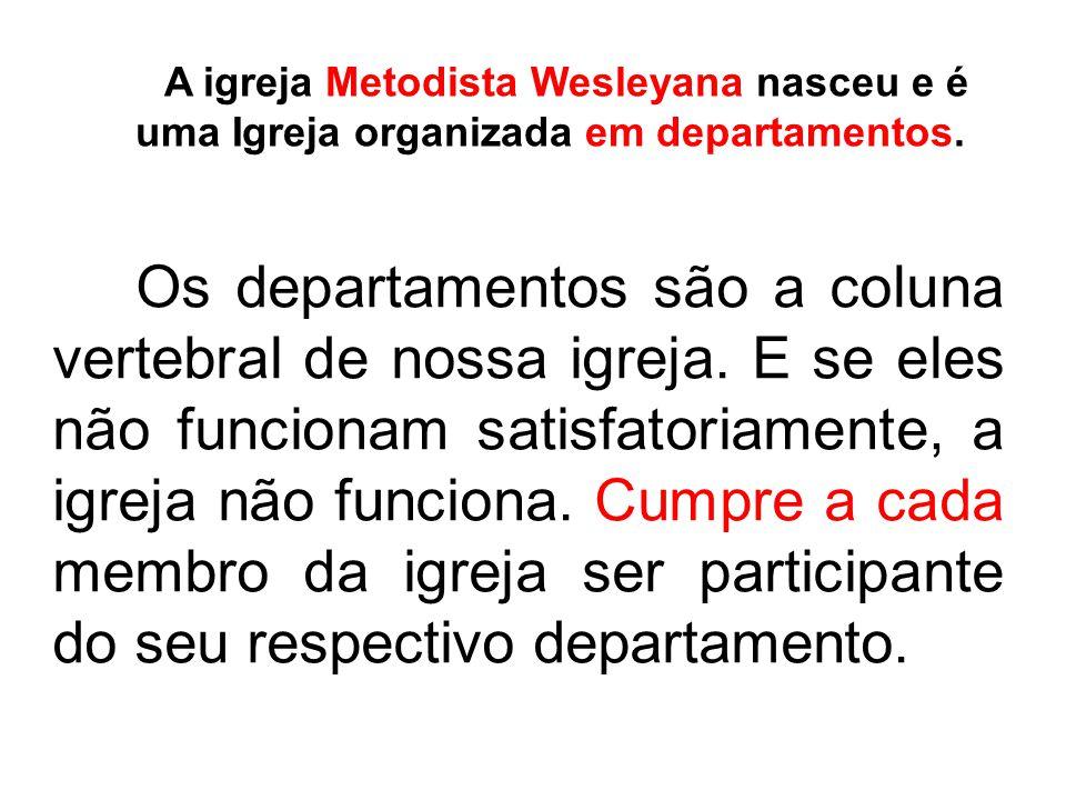 A igreja Metodista Wesleyana nasceu e é uma Igreja organizada em departamentos.