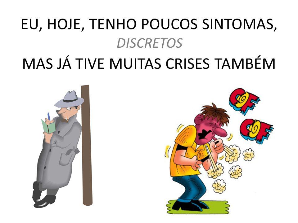 EU, HOJE, TENHO POUCOS SINTOMAS, MAS JÁ TIVE MUITAS CRISES TAMBÉM