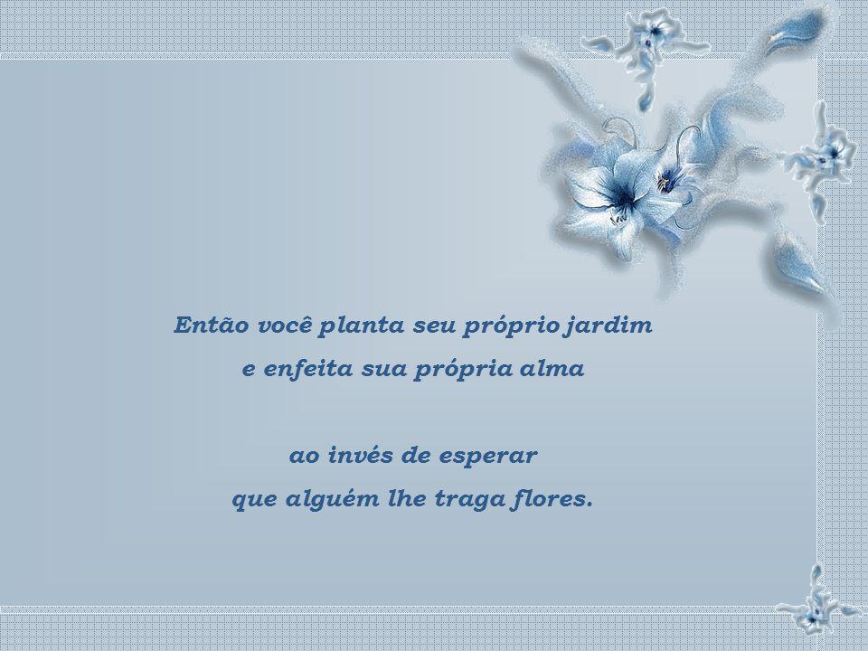 Então você planta seu próprio jardim e enfeita sua própria alma