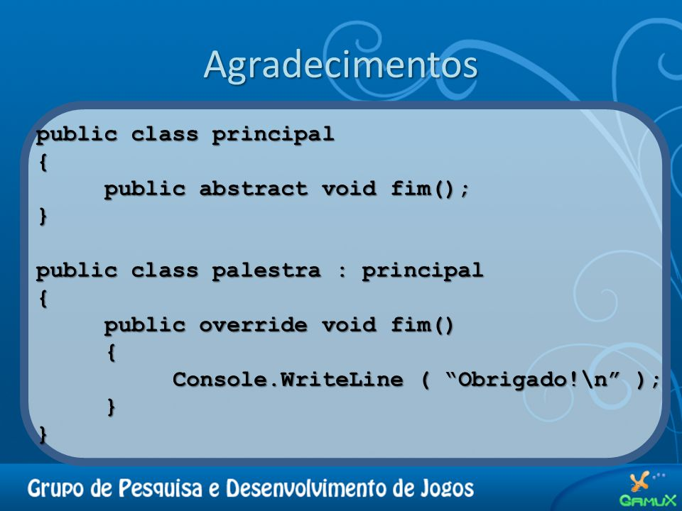 Agradecimentos public class principal { public abstract void fim(); }