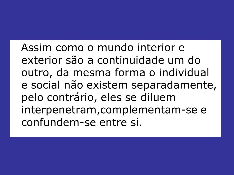 Assim como o mundo interior e exterior são a continuidade um do outro, da mesma forma o individual e social não existem separadamente, pelo contrário, eles se diluem interpenetram,complementam-se e confundem-se entre si.