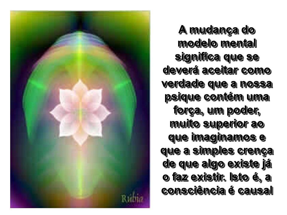 A mudança do modelo mental significa que se deverá aceitar como verdade que a nossa psique contém uma força, um poder, muito superior ao que imaginamos e que a simples crença de que algo existe já o faz existir.