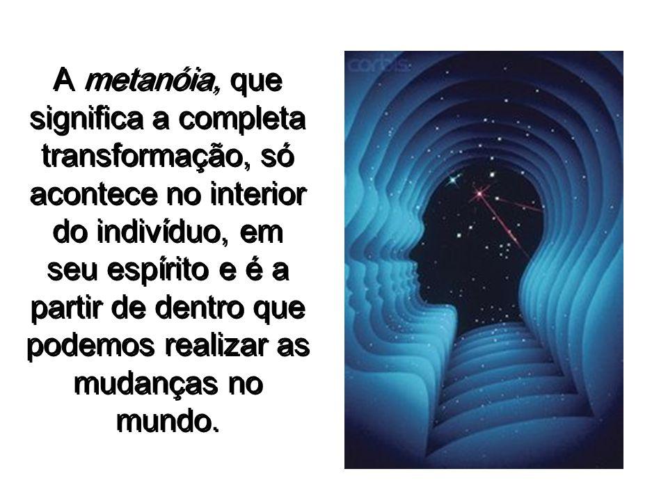 A metanóia, que significa a completa transformação, só acontece no interior do indivíduo, em seu espírito e é a partir de dentro que podemos realizar as mudanças no mundo.