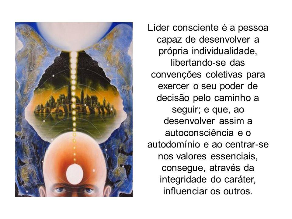 Líder consciente é a pessoa capaz de desenvolver a própria individualidade, libertando-se das convenções coletivas para exercer o seu poder de decisão pelo caminho a seguir; e que, ao desenvolver assim a autoconsciência e o autodomínio e ao centrar-se nos valores essenciais, consegue, através da integridade do caráter, influenciar os outros.