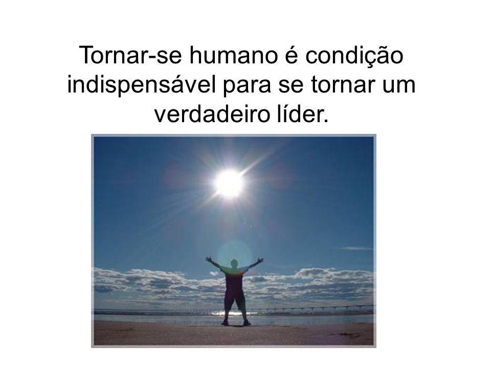 Tornar-se humano é condição indispensável para se tornar um verdadeiro líder.