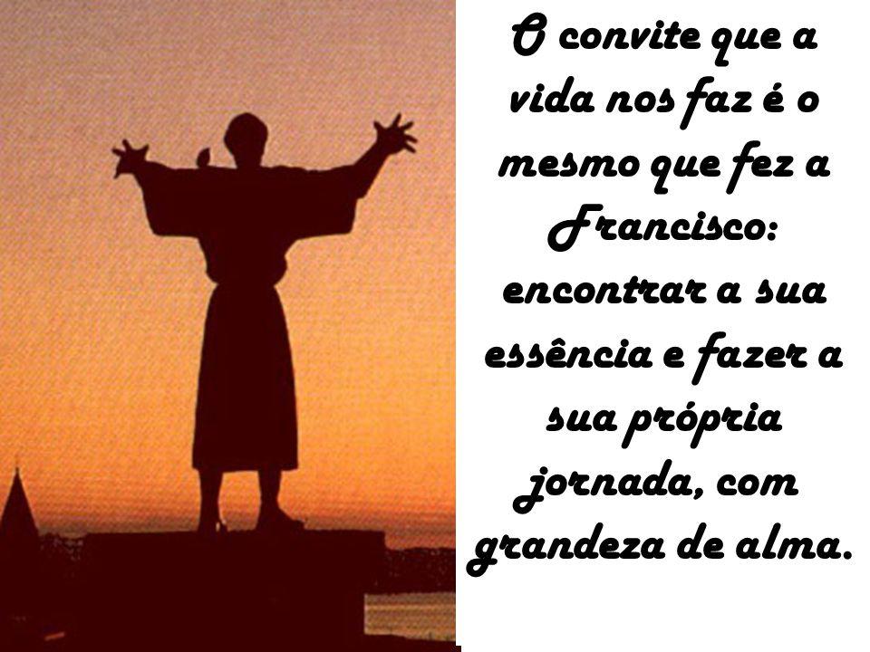O convite que a vida nos faz é o mesmo que fez a Francisco: encontrar a sua essência e fazer a sua própria jornada, com grandeza de alma.