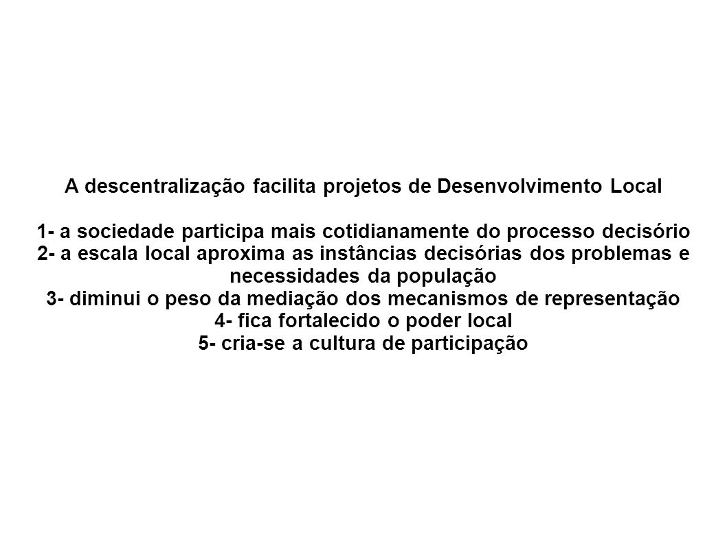 A descentralização facilita projetos de Desenvolvimento Local 1- a sociedade participa mais cotidianamente do processo decisório 2- a escala local aproxima as instâncias decisórias dos problemas e necessidades da população 3- diminui o peso da mediação dos mecanismos de representação 4- fica fortalecido o poder local 5- cria-se a cultura de participação