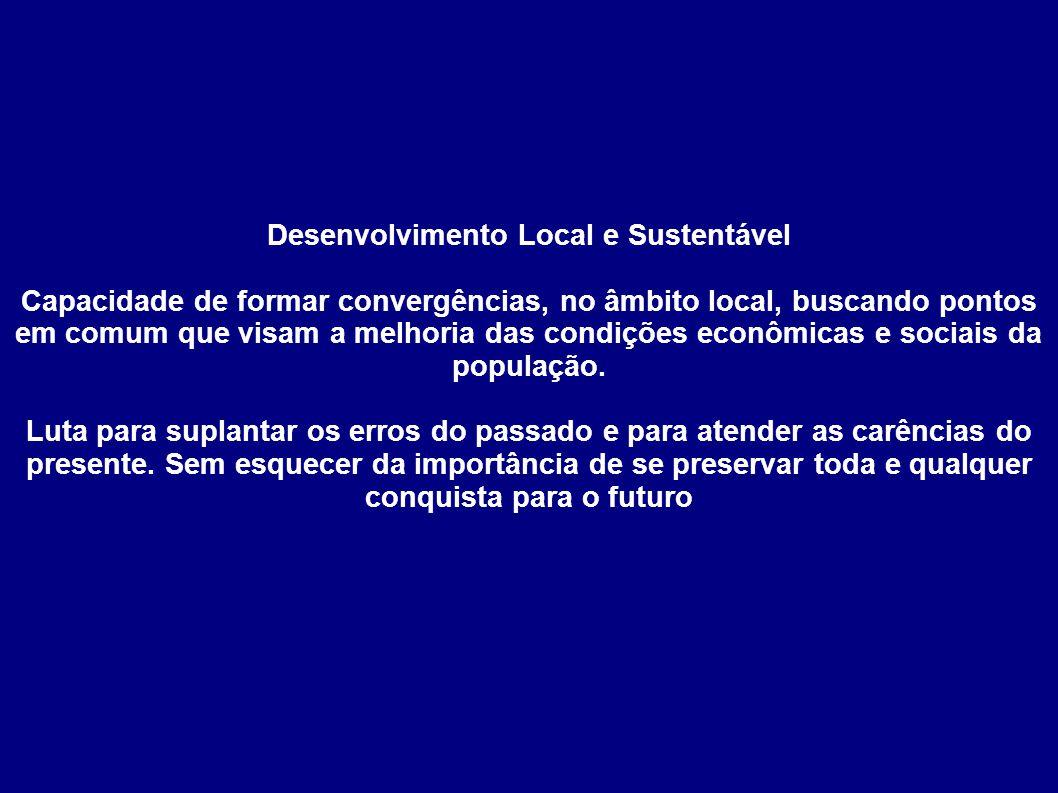 Desenvolvimento Local e Sustentável Capacidade de formar convergências, no âmbito local, buscando pontos em comum que visam a melhoria das condições econômicas e sociais da população.