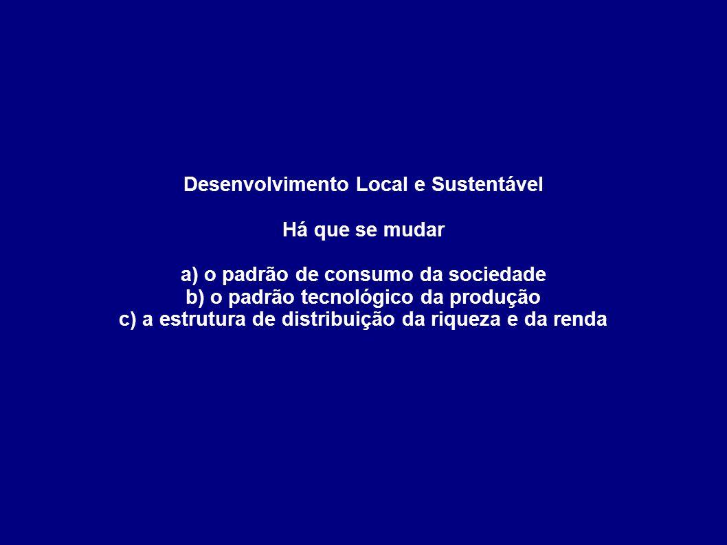Desenvolvimento Local e Sustentável Há que se mudar a) o padrão de consumo da sociedade b) o padrão tecnológico da produção c) a estrutura de distribuição da riqueza e da renda