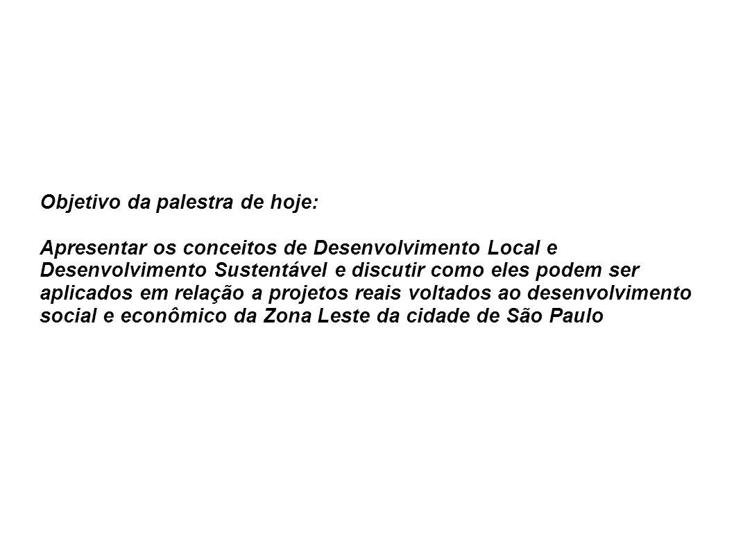 Objetivo da palestra de hoje: Apresentar os conceitos de Desenvolvimento Local e Desenvolvimento Sustentável e discutir como eles podem ser aplicados em relação a projetos reais voltados ao desenvolvimento social e econômico da Zona Leste da cidade de São Paulo