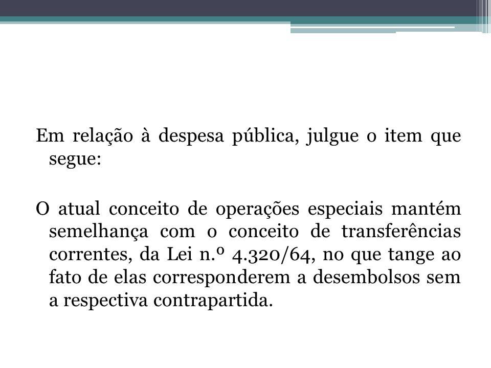 Em relação à despesa pública, julgue o item que segue: O atual conceito de operações especiais mantém semelhança com o conceito de transferências correntes, da Lei n.º 4.320/64, no que tange ao fato de elas corresponderem a desembolsos sem a respectiva contrapartida.