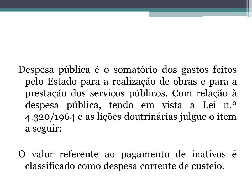 Despesa pública é o somatório dos gastos feitos pelo Estado para a realização de obras e para a prestação dos serviços públicos. Com relação à despesa pública, tendo em vista a Lei n.º 4.320/1964 e as lições doutrinárias julgue o item a seguir: