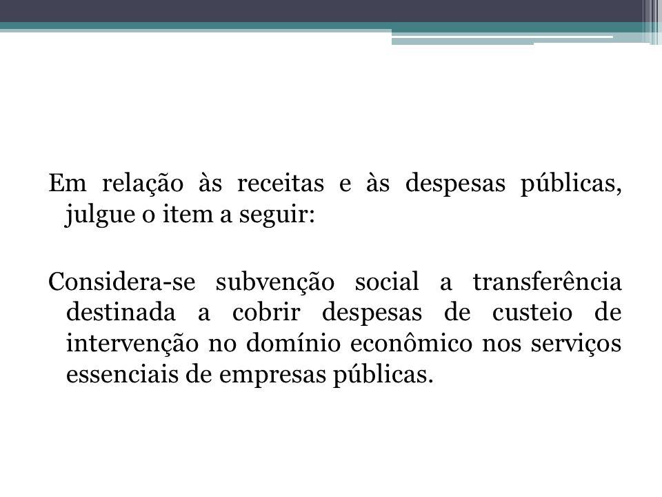 Em relação às receitas e às despesas públicas, julgue o item a seguir: Considera-se subvenção social a transferência destinada a cobrir despesas de custeio de intervenção no domínio econômico nos serviços essenciais de empresas públicas.