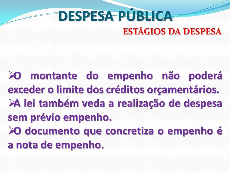 DESPESA PÚBLICA ESTÁGIOS DA DESPESA. O montante do empenho não poderá exceder o limite dos créditos orçamentários.